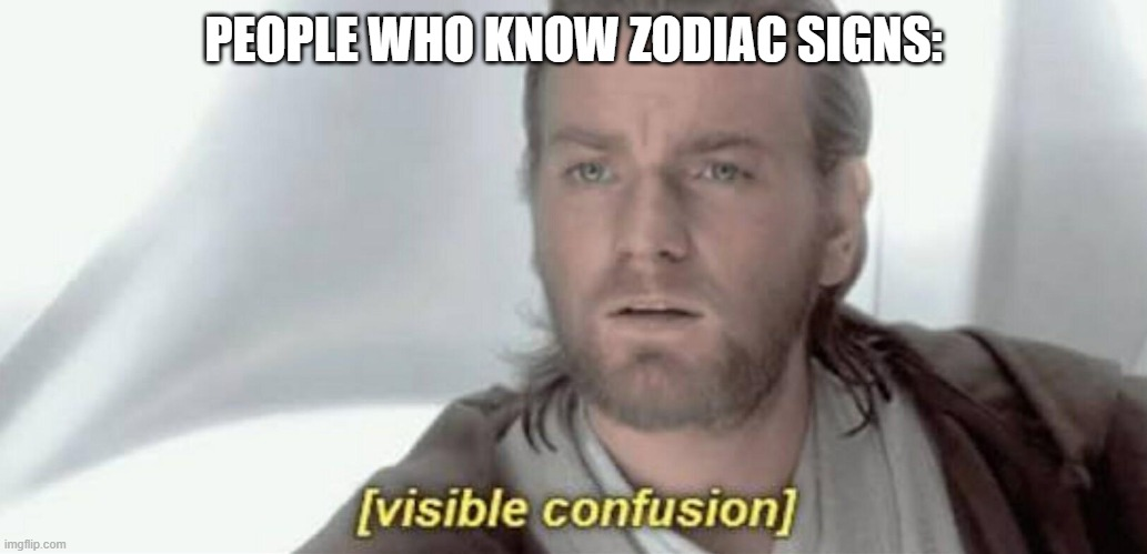 Visible Confusion | PEOPLE WHO KNOW ZODIAC SIGNS: | image tagged in visible confusion | made w/ Imgflip meme maker