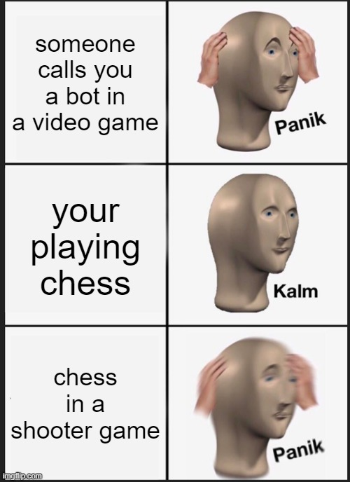Panik Kalm Panik |  someone calls you a bot in a video game; your playing chess; chess in a shooter game | image tagged in memes,panik kalm panik | made w/ Imgflip meme maker