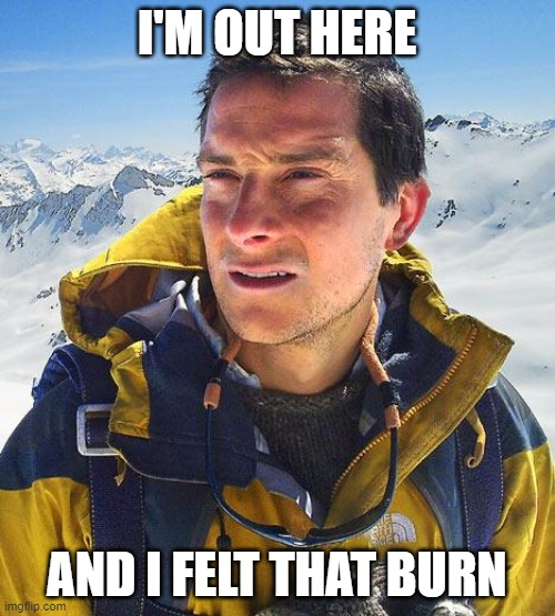I'M OUT HERE AND I FELT THAT BURN | image tagged in memes,bear grylls | made w/ Imgflip meme maker
