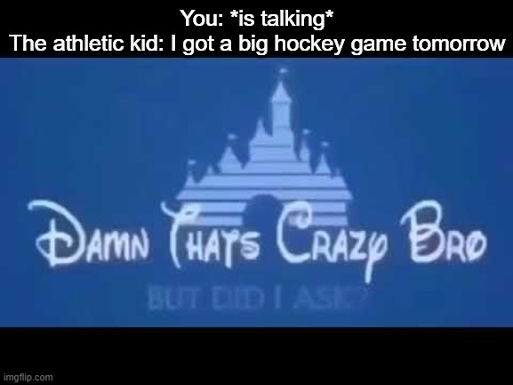 Damn that's crazy bro but did I ask? |  You: *is talking* The athletic kid: I got a big hockey game tomorrow | image tagged in damn that's crazy bro but did i ask | made w/ Imgflip meme maker