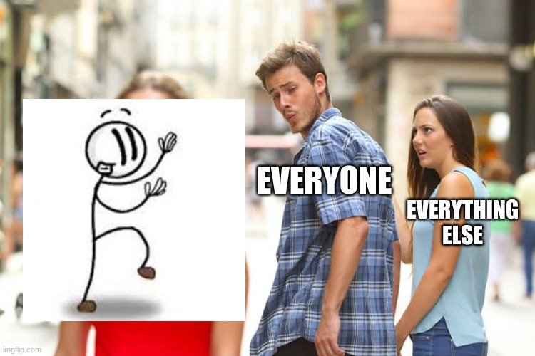 *music plays* |  EVERYONE; EVERYTHING ELSE | image tagged in memes,distracted boyfriend | made w/ Imgflip meme maker