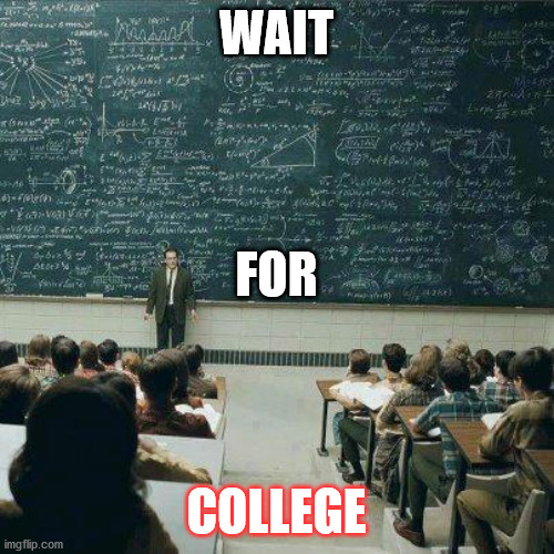 WAIT COLLEGE FOR | image tagged in school | made w/ Imgflip meme maker