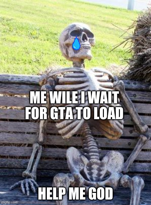gta loading takes sooooooooooooooooooooooooooooooooooooooooooooooooooooooooooooooooooooooooooooooooooooooooooooooooooooooooooooo |  ME WILE I WAIT FOR GTA TO LOAD; HELP ME GOD | image tagged in memes,waiting skeleton | made w/ Imgflip meme maker