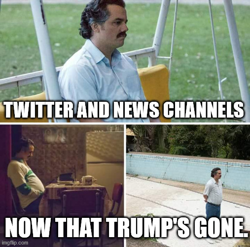 Sad Pablo Escobar |  TWITTER AND NEWS CHANNELS; NOW THAT TRUMP'S GONE. | image tagged in memes,sad pablo escobar,donald trump,potus | made w/ Imgflip meme maker