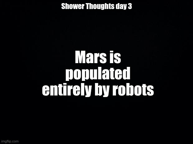 Shower Thoughts day 3 |  Shower Thoughts day 3; Mars is populated entirely by robots | image tagged in black background | made w/ Imgflip meme maker