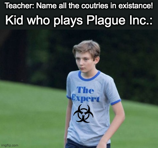 *Red bubble intensifies* |  Teacher: Name all the coutries in existance! Kid who plays Plague Inc.: | image tagged in the expert | made w/ Imgflip meme maker