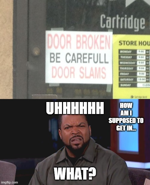 I cant get in guys... |  HOW AM I SUPPOSED TO GET IN... UHHHHHH; WHAT? | image tagged in really ice cube | made w/ Imgflip meme maker