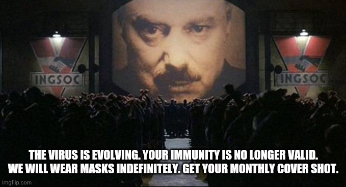 There will be no end. |  THE VIRUS IS EVOLVING. YOUR IMMUNITY IS NO LONGER VALID. WE WILL WEAR MASKS INDEFINITELY. GET YOUR MONTHLY COVER SHOT. | image tagged in big brother 1984,coronavirus,vaccines,masks,social distancing,submit | made w/ Imgflip meme maker