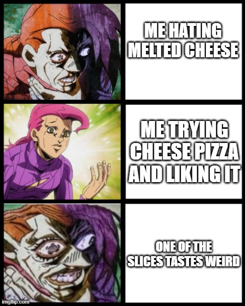 food |  ME HATING MELTED CHEESE; ME TRYING CHEESE PIZZA AND LIKING IT; ONE OF THE SLICES TASTES WEIRD | image tagged in jojo doppio | made w/ Imgflip meme maker