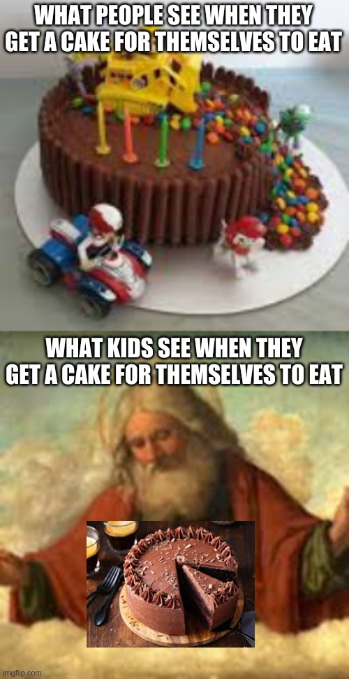*insert holy music* |  WHAT PEOPLE SEE WHEN THEY GET A CAKE FOR THEMSELVES TO EAT; WHAT KIDS SEE WHEN THEY GET A CAKE FOR THEMSELVES TO EAT | image tagged in kids,cake,god,people | made w/ Imgflip meme maker