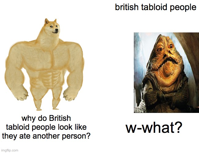 Buff Doge vs. Cheems Meme |  british tabloid people; why do British tabloid people look like they ate another person? w-what? | image tagged in memes,buff doge vs cheems | made w/ Imgflip meme maker