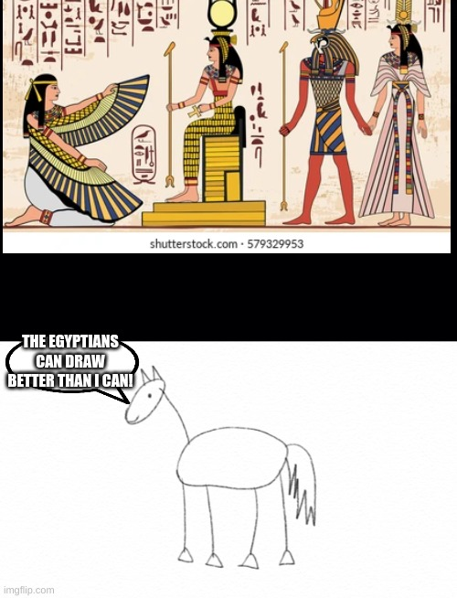 i am a horrible artist |  THE EGYPTIANS CAN DRAW BETTER THAN I CAN! | image tagged in black background | made w/ Imgflip meme maker