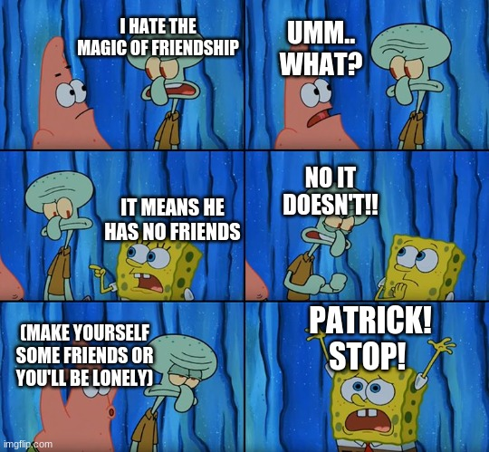 And that is why I hate My Little Pony |  UMM.. WHAT? I HATE THE MAGIC OF FRIENDSHIP; NO IT DOESN'T!! IT MEANS HE HAS NO FRIENDS; PATRICK! STOP! (MAKE YOURSELF SOME FRIENDS OR YOU'LL BE LONELY) | image tagged in stop it patrick you're scaring him | made w/ Imgflip meme maker