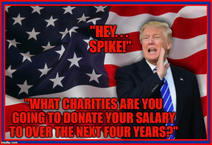 """""""HEY. . .  SPIKE!""""; """"WHAT CHARITIES ARE YOU GOING TO DONATE YOUR SALARY TO OVER THE NEXT FOUR YEARS?"""" 