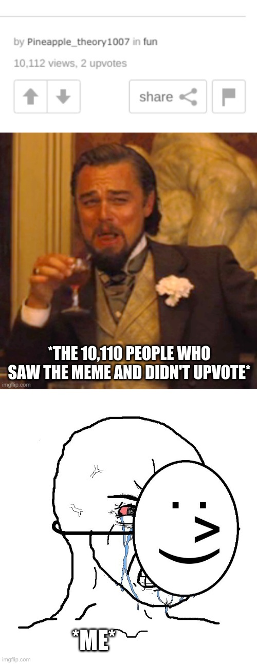 *THE 10,110 PEOPLE WHO SAW THE MEME AND DIDN'T UPVOTE*; *ME* | image tagged in pretending to be happy hiding crying behind a mask | made w/ Imgflip meme maker