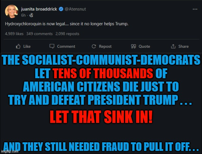 THE SOCIALIST-COMMUNIST-DEMOCRATS LET TENS OF THOUSANDS OF AMERICAN CITIZENS DIE JUST TO TRY AND DEFEAT PRESIDENT TRUMP . . . TENS OF THOUSANDS; LET THAT SINK IN! AND THEY STILL NEEDED FRAUD TO PULL IT OFF. . . | made w/ Imgflip meme maker