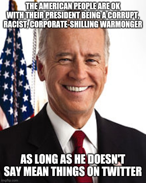 My president can be as evil as he wants as long as he doesn't say mean things on twitter |  THE AMERICAN PEOPLE ARE OK WITH THEIR PRESIDENT BEING A CORRUPT, RACIST, CORPORATE-SHILLING WARMONGER; AS LONG AS HE DOESN'T SAY MEAN THINGS ON TWITTER | image tagged in memes,joe biden,liberal logic,liberal hypocrisy,democrats,corruption | made w/ Imgflip meme maker