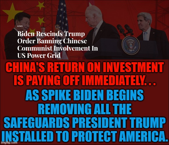 CHINA'S RETURN ON INVESTMENT IS PAYING OFF IMMEDIATELY. . . AS SPIKE BIDEN BEGINS REMOVING ALL THE SAFEGUARDS PRESIDENT TRUMP INSTALLED TO PROTECT AMERICA. | made w/ Imgflip meme maker