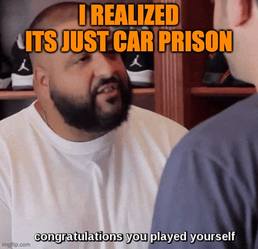 congratulations you played yourself  | I REALIZED ITS JUST CAR PRISON | image tagged in congratulations you played yourself | made w/ Imgflip meme maker