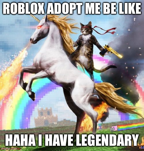 Welcome To The Internets |  ROBLOX ADOPT ME BE LIKE; HAHA I HAVE LEGENDARY | image tagged in memes,welcome to the internets,adopt me,roblox | made w/ Imgflip meme maker