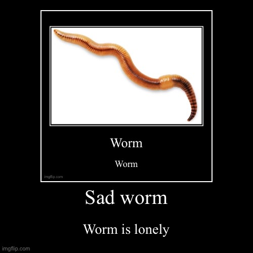 Sad worm | Worm is lonely | image tagged in funny,worm,wurm | made w/ Imgflip demotivational maker