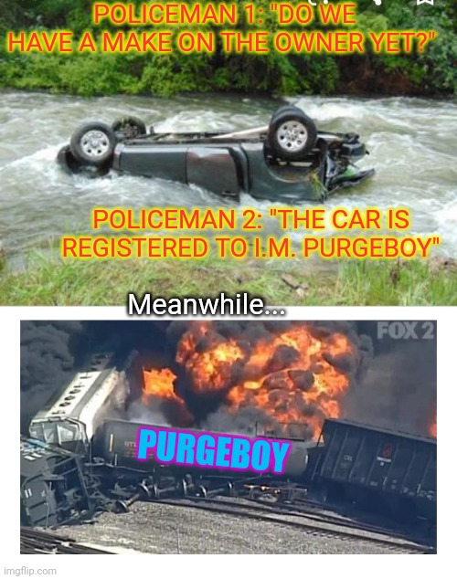 "Where's Purgeboy? |  POLICEMAN 1: ""DO WE HAVE A MAKE ON THE OWNER YET?""; POLICEMAN 2: ""THE CAR IS REGISTERED TO I.M. PURGEBOY""; Meanwhile... PURGEBOY 