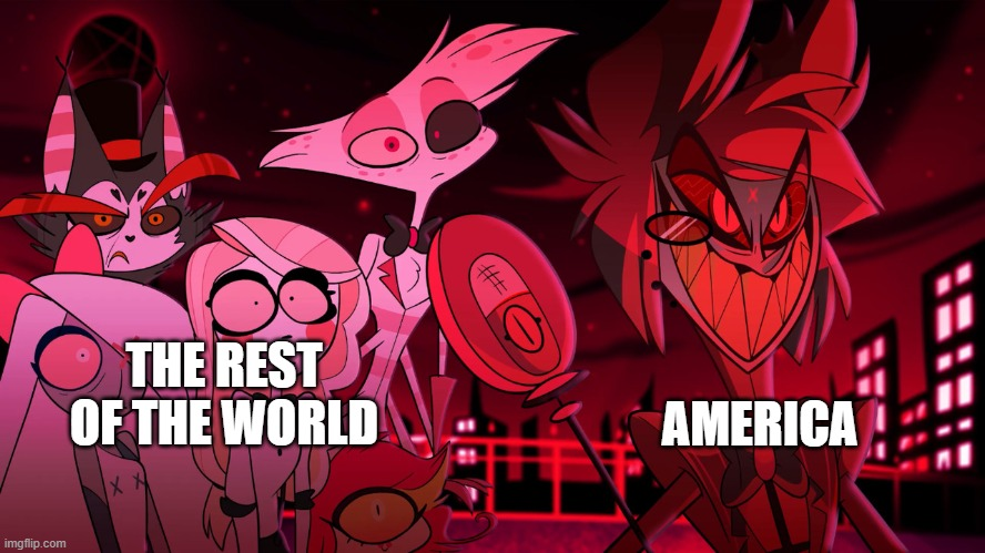 Owo |  AMERICA; THE REST OF THE WORLD | image tagged in alastor hazbin hotel | made w/ Imgflip meme maker