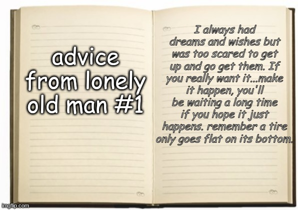 advice from lonely old man #1; I always had dreams and wishes but was too scared to get up and go get them. If you really want it...make it happen, you'll be waiting a long time if you hope it just happens. remember a tire only goes flat on its bottom. | image tagged in old man,lonely,self help,relationship,rules,advice | made w/ Imgflip meme maker