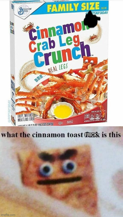 My first meme |  FRICK | image tagged in what the cinnamon toast f is this | made w/ Imgflip meme maker