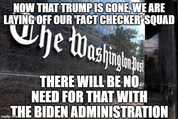 Washington Post |  NOW THAT TRUMP IS GONE, WE ARE LAYING OFF OUR 'FACT CHECKER' SQUAD; THERE WILL BE NO NEED FOR THAT WITH THE BIDEN ADMINISTRATION | image tagged in washington post | made w/ Imgflip meme maker