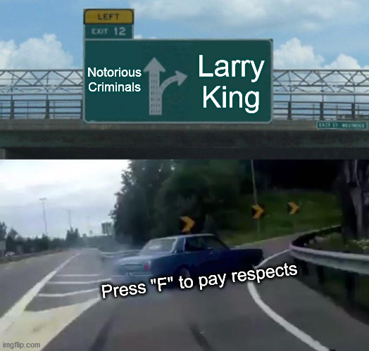 "Rest in peace Larry King, you will be missed sir. |  Notorious Criminals; Larry King; Press ""F"" to pay respects 