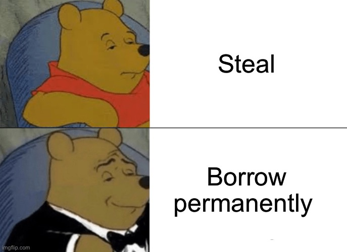 lol |  Steal; Borrow permanently | image tagged in memes,tuxedo winnie the pooh | made w/ Imgflip meme maker