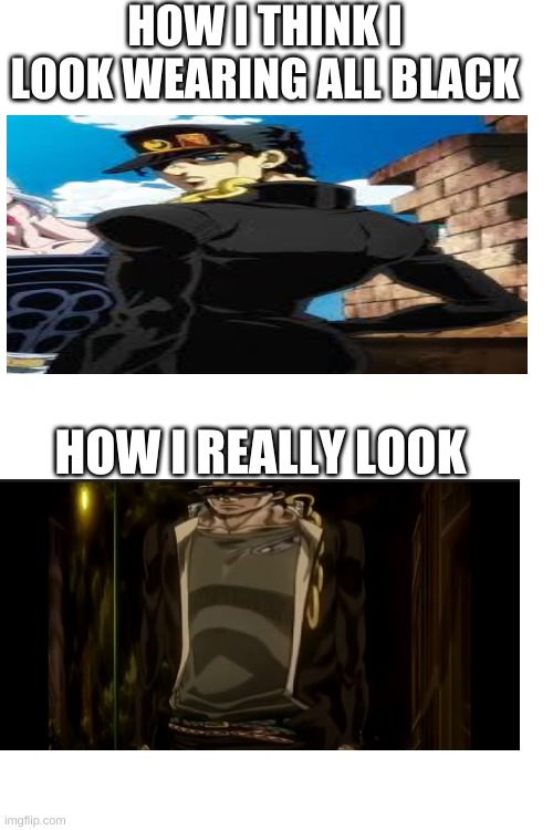i coudnt stop laughing while making this. |  HOW I THINK I LOOK WEARING ALL BLACK; HOW I REALLY LOOK | image tagged in blank white template,jotaro,funny memes,jojo's bizarre adventure,part 5 part 3 jotaro | made w/ Imgflip meme maker
