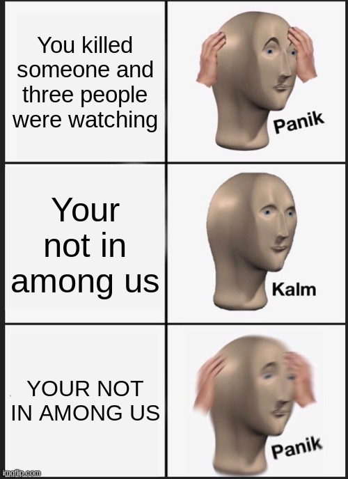 YOUR NOT IN AMONG US |  You killed someone and three people were watching; Your not in among us; YOUR NOT IN AMONG US | image tagged in memes,panik kalm panik,among us | made w/ Imgflip meme maker