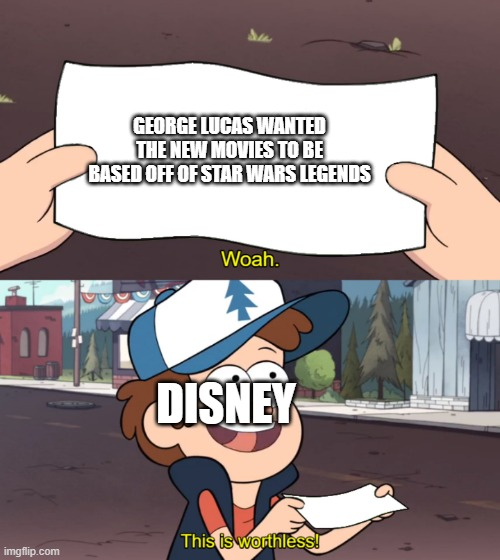 Disney Doesn't care |  GEORGE LUCAS WANTED THE NEW MOVIES TO BE BASED OFF OF STAR WARS LEGENDS; DISNEY | image tagged in this is worthless,star wars | made w/ Imgflip meme maker