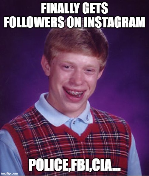 Bad Luck Brian |  FINALLY GETS FOLLOWERS ON INSTAGRAM; POLICE,FBI,CIA... | image tagged in memes,bad luck brian,oof,funny,funny memes,lol | made w/ Imgflip meme maker