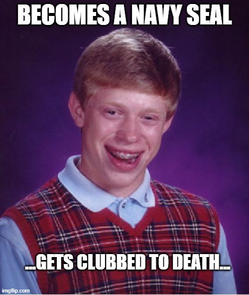 Bad Luck Brian |  BECOMES A NAVY SEAL; ...GETS CLUBBED TO DEATH... | image tagged in memes,bad luck brian,navy seals,navy,funny memes,funny | made w/ Imgflip meme maker