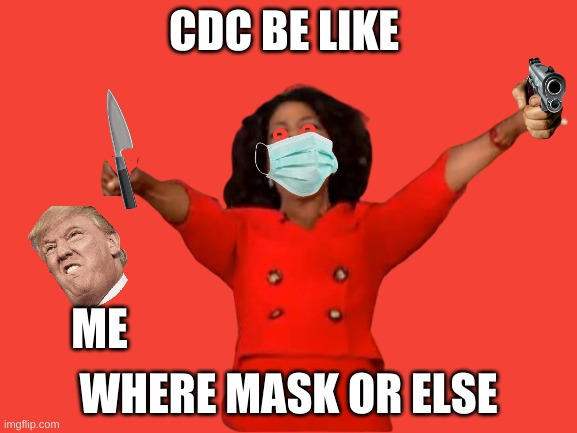 CDC BE LIKE |  CDC BE LIKE; ME; WHERE MASK OR ELSE | image tagged in oprah you get a | made w/ Imgflip meme maker