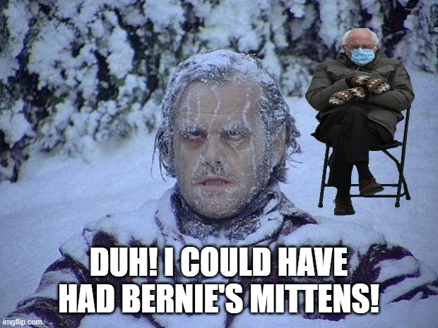 Bernie's Shining Mittens |  DUH! I COULD HAVE HAD BERNIE'S MITTENS! | image tagged in memes,jack nicholson the shining snow | made w/ Imgflip meme maker