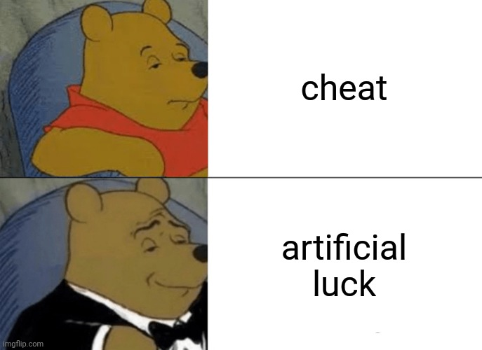 Tuxedo Winnie The Pooh |  cheat; artificial luck | image tagged in memes,tuxedo winnie the pooh,luck,cheating | made w/ Imgflip meme maker