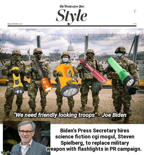 "Washington Post Style Section - Flashlight Edition |  Biden's Press Secretary hires science fiction cgi mogul, Steven Spielberg, to replace military weapon with flashlights in PR campaign. ""We need friendly looking troops"" - Joe Biden 
