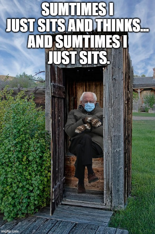 Bernie Sanders |  SUMTIMES I JUST SITS AND THINKS... AND SUMTIMES I  JUST SITS. | image tagged in bernie sanders,outhouse | made w/ Imgflip meme maker