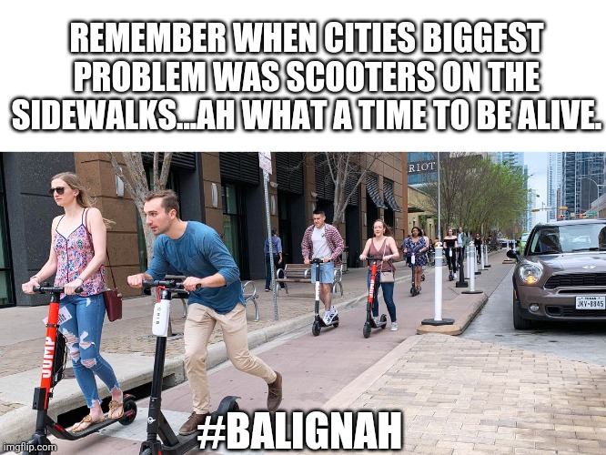 Scooter vibes |  REMEMBER WHEN CITIES BIGGEST PROBLEM WAS SCOOTERS ON THE SIDEWALKS...AH WHAT A TIME TO BE ALIVE. #BALIGNAH | image tagged in scooter | made w/ Imgflip meme maker