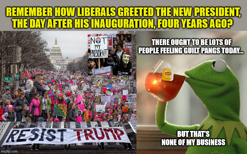 Incredible how much Trump accomplished.  New Presidents deserve better. |  REMEMBER HOW LIBERALS GREETED THE NEW PRESIDENT, THE DAY AFTER HIS INAUGURATION, FOUR YEARS AGO? THERE OUGHT TO BE LOTS OF PEOPLE FEELING GUILT PANGS TODAY... BUT THAT'S NONE OF MY BUSINESS | image tagged in but that's none of my business,liberals,president trump,womens march | made w/ Imgflip meme maker