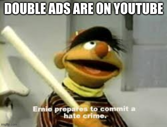 Ernie Prepares to commit a hate crime |  DOUBLE ADS ARE ON YOUTUBE | image tagged in ernie prepares to commit a hate crime | made w/ Imgflip meme maker