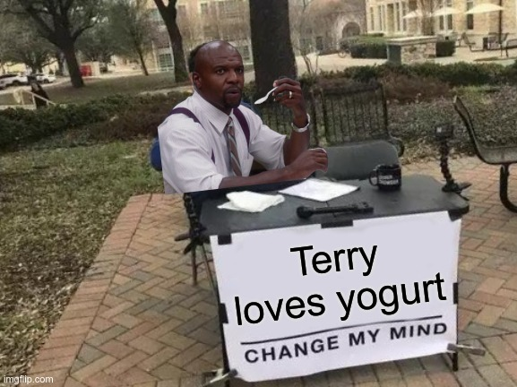 Terry LOVES yogurt |  Terry loves yogurt | image tagged in memes,change my mind,terry,terry jeffords,terry loves yogurt,yogurt | made w/ Imgflip meme maker