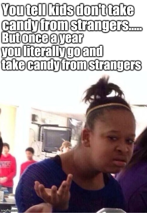 ..Or Nah? |  You tell kids don't take candy from strangers..... But once a year you literally go and take candy from strangers | image tagged in or nah | made w/ Imgflip meme maker
