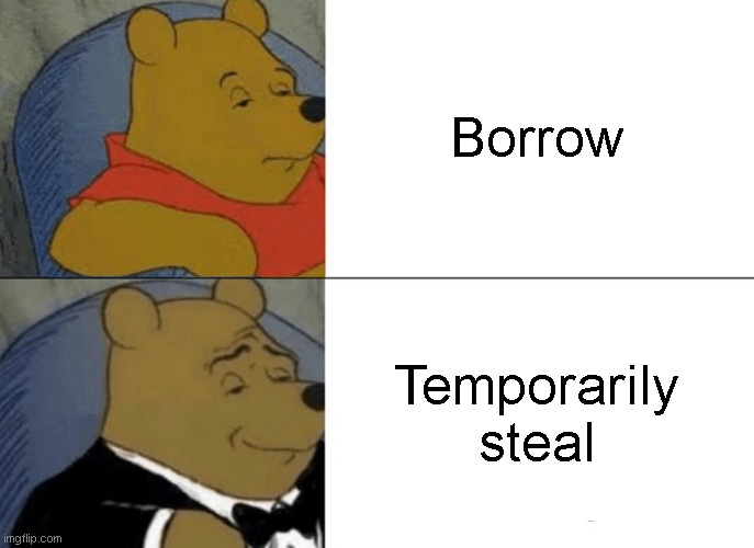 Tuxedo Winnie The Pooh Meme | Borrow Temporarily steal | image tagged in memes,tuxedo winnie the pooh | made w/ Imgflip meme maker
