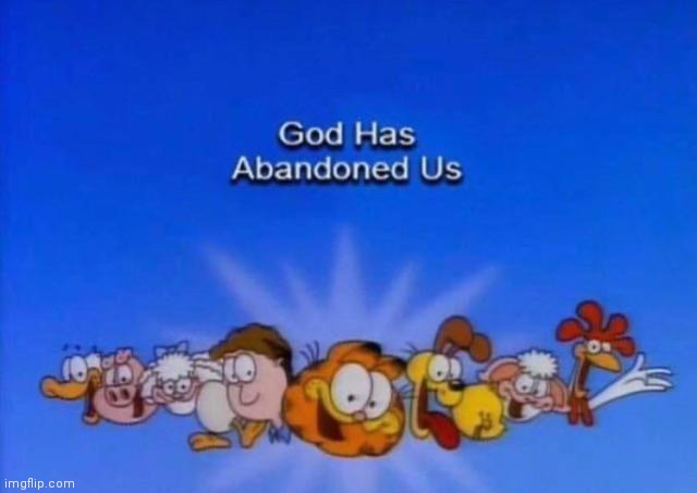 Garfield God has abandoned us | image tagged in garfield god has abandoned us | made w/ Imgflip meme maker