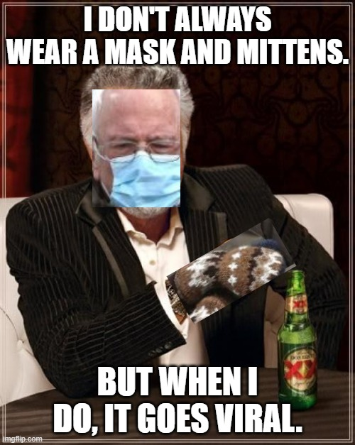 Most interesting Bernie Sanders in the world |  I DON'T ALWAYS WEAR A MASK AND MITTENS. BUT WHEN I DO, IT GOES VIRAL. | image tagged in the most interesting man in the world,bernie sanders,mask,mittens | made w/ Imgflip meme maker